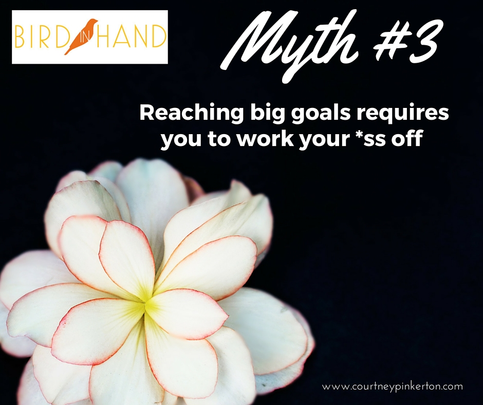 Myth # 3: Reaching Big Goals Requires You to Work your *ss off